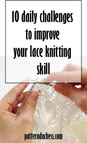 10 daily challenges to improve your lace knitting skills by pattern duchess