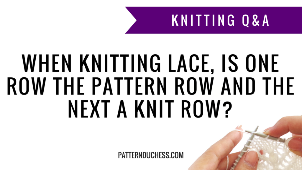 Knitting Q&A: When knitting lace, is one row the pattern row and the next a knit row | Pattern Duchess