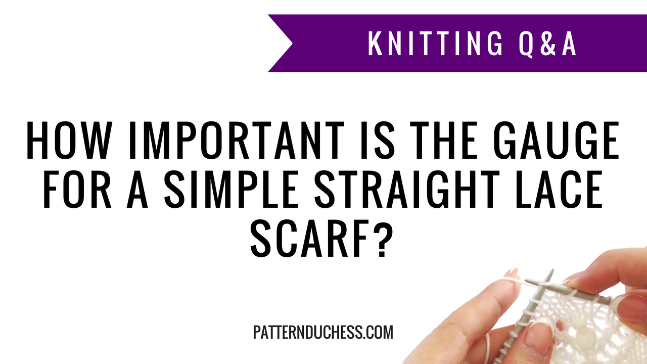 Knitting Q&A: How important is the gauge for a simple straight lace scarf | Pattern Duchess