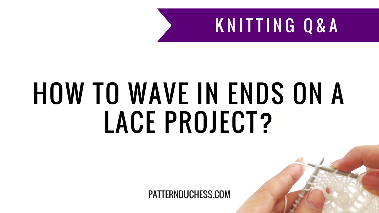 Knitting Q&A: How to wave in ends on a lace project? | Pattern Duchess